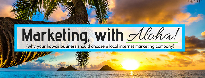 Why a Hawaii Business Should Choose a Local Internet Marketing Company