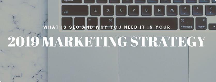 What Is SEO And Why You Need It In Your 2019 Marketing Strategy