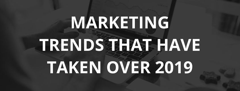 Marketing Trends That Have Taken Over 2019